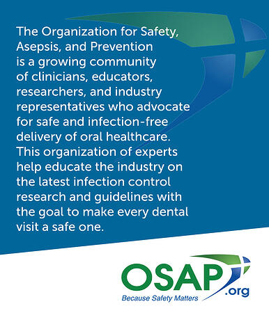 The Organization for Safety, Asepsis, and Prevention is a growing community of clinicians, educators, researchers, and industry representatives who advocate for safe and infection-free delivery of oral healthcare. This organization of experts help educate the industry on the latest infection control research and guidelines with the goal to make every dental visit a safe one.